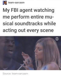 Fbi, Acting, and Sarcasm: team-sarcasm  My FBI agent watching  me perform entire mu-  sical soundtracks while  acting out every scene  INT  Source: team-sarcasm musicals musicals musicals musicals musicals musicals
