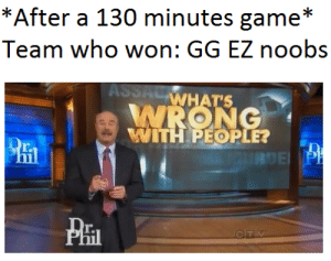 Reported noobs: Team who won: GG EZ noobs  WHAT'S  WITH PEOPLE?  r.  PHI  r. Reported noobs