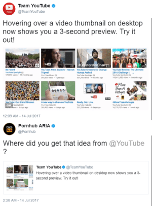 Gets That: Team YouTube  @TeamYouTube  Help  Hovering over a video thumbnail on desktop  now shows you a 3-second preview. Try it  out  Be Heard  YouTube Spotlight  129392 views -10 months ago  YouTube Artist Journey- Hannah YouTube Creators for Change YouTube Rewind: The Ultimate  Trigwell  YouTube Music  290,607 views-1 yesor ago  Humza Arshad  YouTube Spotlight  531,725 views 9 months ago  2016 Challenge  YouTube Spotlight  95,412952iews 6 months 8g0  More  han A  Our Brand Mission  Spotlight  way to share on YouTube  Ready. Set. Live.  YouTube Help  89 450 views-&days ago  YouTube Help  251,258 views 6days ago  MoreThanARefugee  YouTube Spotlight E  16,79,727 views 1 week ago  6 days ago  12:09 AM -14 Jul 2017  Porn  hub  Pornhub ARIA  @Pornhub  Where did you get that idea from @YouTube  Team YouTube@TeamYouTube  Hovering over a video thumbnail on desktop now shows you a 3-  second preview. Try it out!  GI  2:28 AM- 14 Jul 2017