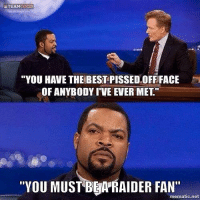 "Raider Fan: TEAMC  COCO  ""YOU HAVE THE BEST PISSED OFFIFACE  OF ANYBODY IVE EVER MET""  ""YOU MUST BgA RAIDER FAN""  mematic net"