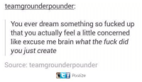 Dank, Brain, and Fuck: teamgrounderpounder:  You ever dream something so fucked up  that you actually feel a little concerned  like excuse me brain what the fuck did  you just create  Source: teamgrounderpounder  Postize