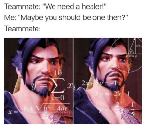 "Time, Healer, and One: Teammate: ""We need a healer!""  Me: ""Maybe you should be one then?""  Teammate:  sin  cos  2:  0  b2 4ac Every damn time"