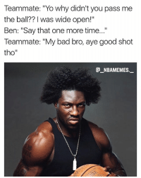 "Bad, Memes, and Yo: Teammate: ""Yo why didn't you pass me  the ball?? I was wide open!""  Ben: ""Say that one more time...""  Teammate: ""My bad bro, aye good shot  tho""  _NBAMEMES._ Don't mess with Ben 😂😂💀 - Follow @_nbamemes._"