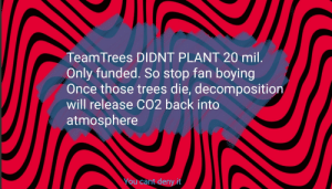 Truth hurts. Will be ignored because its negative?: TeamTrees DIDNT PLANT 20 mil.  Only funded. So stop fan boying  Once those trees die, decomposition  will release CO2 back into  atmosphere  You cant deny it Truth hurts. Will be ignored because its negative?