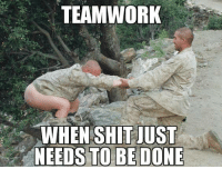Shit, Military, and Teamworks: TEAMWORK  WHEN SHIT JUST  NEEDS TO BE DONE
