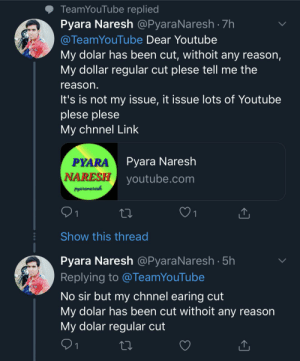 The dolar been cut, safe my chnnel ples: TeamYouTube replied  Pyara Naresh @PyaraNaresh 7h  @TeamYouTube Dear Youtube  My dolar has been cut, withoit any reason,  My dollar regular cut plese tell me the  reason.  It's is not my issue, it issue lots of Youtube  plese plese  My chnnel Link  Pyara Naresh  NARESH youtube.com  PYARA  Pyaranaresh  21  Show this thread  Pyara Naresh @PyaraNaresh 5h  Replying to @TeamYouTube  No sir but my chnnel earing cut  My dolar has been cut withoit any reason  My dolar regular cut  91 The dolar been cut, safe my chnnel ples