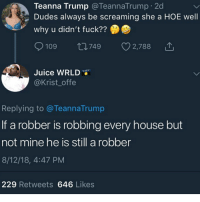Hoe, Juice, and Memes: Teanna Trump @TeannaTrump 2d  Dudes always be screaming she a HOE well  why u didn't fuck??  7  0109ロ749 v278810  Juice WRLD  @Krist_offe  Replying to @TeannaTrump  If a robber is robbing every house but  not mine he is still a robber  8/12/18, 4:47 PM  229 Retweets 646 Likes Big cap drop tomorrow check my story for more details !