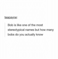 Lmao, True, and Tumblr: teapayne:  Bob is like one of the most  stereotypical names but how many  bobs do you actually know LMAO TRUE