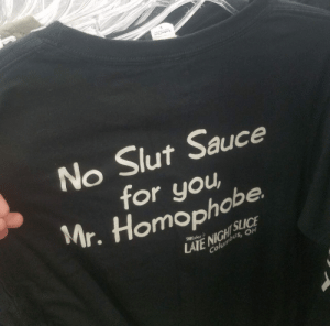 shiftythriftingdotcom: Found in Burien Washington Goodwill: TEAR AWAY LAS  No Slut Sauce  for you  Mr. Homophobe  SLICE  LATE NIGHT  Columbus, OH  Mikey's shiftythriftingdotcom: Found in Burien Washington Goodwill