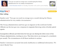 """Obama, True, and Immigration: """"Tear gas was used on average once a month during the Obama  administration for very similar circumstances.""""  MOSTLY TRU  Sarah Huckabee Sanders on Tuesday, November 27th, 2018 in a press briefing  POLITIFACT  Our ruling  Spread the truth  Sanders said, Tear gas was used on average once a month during the Obama  administration for very similar circumstances.""""  The Trump administration used tear gas on migrants at the southwest border.  Officials say the tear gas was a response to migrants throwing rocks at border patrol  agents  Immigration officials provided data for tear gas use during the later years of the  Obama administration, starting in 2012. That data shows an average of 1.3 incidents  per month. The circumstances of all those incidents is unclear  Sanders' statement is accurate but needs clarification or additional information. We  rate it Mostly True."""