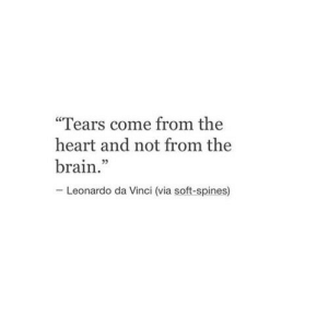 "da vinci: ""Tears come from the  heart and not from the  brain.""  -Leonardo da Vinci (via soft-spines)"