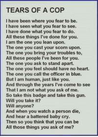 i am the one: TEARS OF A COP  I have been where you fear to be.  I have seen what you fear to see.  I have done what you fear to do.  All these things I've done for you.  I am the one you lean upon.  The one you cast your scorn upon.  The one you bring your troubles to,  All these people I've been for you.  The one you ask to stand apart.  The one you feel should have no heart.  The one you call the officer in blue.  But am human, just like you.  And through the years l've come to see  That am not what you ask of me.  So take this badge and take this gun.  Will you take it?  Will anyone?  And when you watch a person die,  And hear a battered baby cry.  Then so you think that you can be  All those things you ask of me?