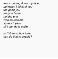 Ironic, Love, and Good: tears running down my face,  but when I think of you  the good you  the you I love  not the one  who causes me  so much pain,  all I can do is smile  isnt it ironic how love  can do that to people?