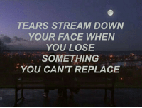 Down, Face, and Stream: TEARS STREAM DOWN  YOUR FACE WHEN  YOU LOSE  SOMETHING  YOU CAN'T REPLACE