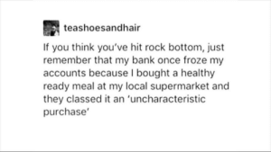 Bank, Change, and Once: teashoesandhair  If you think you've hit rock bottom, just  remember that my bank once froze my  accounts because I bought a healthy  ready meal at my local supermarket and  they classed it an 'uncharacteristic  purchase' This is why we don't change our lifestyles