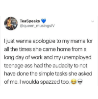 Ass, Memes, and Sorry: TeaSpeaks  @queen_musingsIV  Ijust wanna apologize to my mama for  all the times she came home from a  long day of work and my unemployed  teenage ass had the audacity to not  have done the simple tasks she asked  of me. I woulda spazzed too. Sorry mama😅 @studress_xo for more @studress_xo @studress_xo