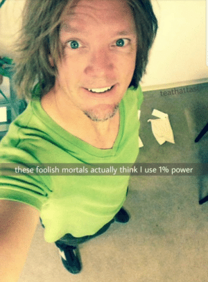 Dank, Meme, and Memes: teathattas  these foolish mortals actually think I use 1% power Matthew Lillard himself joined in on the meme by MrXpanda MORE MEMES