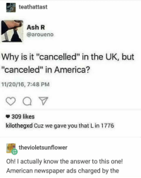 "America, Ash, and Memes: teathattast  Ash R  @aroueno  Why is it ""cancelled"" in the UK, but  ""canceled"" in America?  11/20/16, 7:48 PMM  309 likes  kilothegxd Cuz we gave you that L in 1776  thevioletsunflower  Oh! I actually know the answer to this one!  American newspaper ads charged by the today is a boring day"