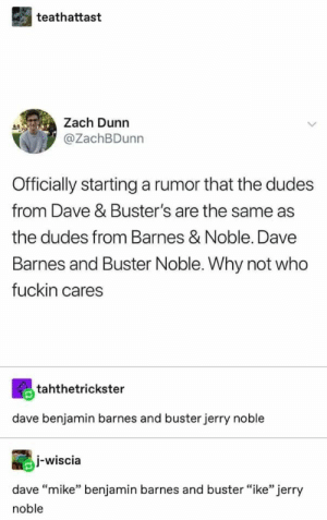 ": teathattast  Zach Dunn  @ZachBDunn  Officially starting a rumor that the dudes  from Dave & Buster's are the same as  the dudes from Barnes & Noble. Dave  Barnes and Buster Noble. Why not who  fuckin cares  tahthetrickster  dave benjamin barnes and buster jerry noble  I-wiscia  dave ""mike"" benjamin barnes and buster ""ike"" jerry  noble"