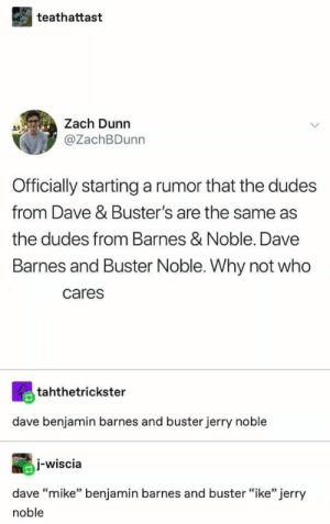 ": teathattast  Zach Dunn  @ZachBDunn  Officially startinga rumor that the dudes  from Dave & Buster's are the same as  the dudes from Barnes & Noble. Dave  Barnes and Buster Noble. Why not who  cares  tahthetrickster  dave benjamin barnes and buster jerry noble  j-wiscia  dave ""mike"" benjamin barnes and buster ""ike"" jerry  noble"