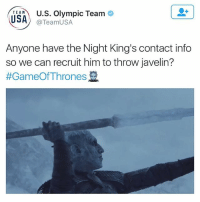 The US Olympic social media team is 🔥🔥🔥 GOT: TEAU.S. Olympic Team  @TeamUSA  Anyone have the Night King's contact info  so we can recruit him to throW javelin?  The US Olympic social media team is 🔥🔥🔥 GOT