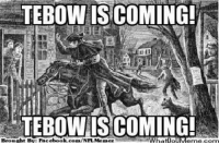 Paul Revere warning Boston Credit: Kevin Oneill  http://whatdoumeme.com/meme/5h54xb: TEBOW IS COMING!  TEBOW IS COMING!  Brought BT Facebook.com/NFL Memez Paul Revere warning Boston Credit: Kevin Oneill  http://whatdoumeme.com/meme/5h54xb