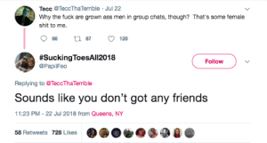Ass, Dank, and Friends: Tecc @TeccThaTerrible Jul 22  Why the fuck are grown ass men in group chats, though? That's some female  shit to me.  #SuckingToesA|12018  @PapiFeo  Follow  Replying to @TeccTha Terrible  Sounds like you don't got any friends  11:23 PM -22 Jul 2018 from Queens, NY  -B  58 Retweets 728 Likes  e On todays episode of Fragile Masculinity by MGLLN FOLLOW HERE 4 MORE MEMES.