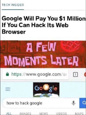 Google, Videos, and google.com: TECH INSIDER  Google Will Pay You $1 Million  If You Can Hack Its Web  Browser  A FEW  MOMENTS LATER  슐 https://www.google.com/s(  how to hack google  ALL  NFWS  VIDEOS  IMAGES  MAPS Little help from google