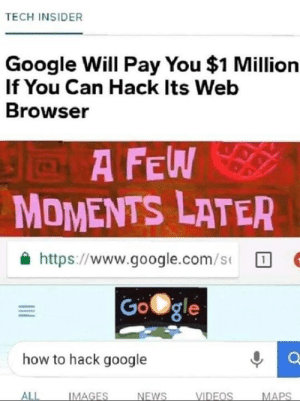 Google, Memes, and google.com: TECH INSIDER  Google Will Pay You $1 Million  If You Can Hack Its Web  Browser  A F  MOMENTS LATER  슐 https://www.google.com/s(  Gogle  how to hack google