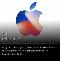 According to reports by Bloomberg and Tech Crunch, the new iPhone 8 designs have been leaked, and the device that is schedule to launch on Sept. 12th, will no longer include its staple home button. __ Instead of the home button, users will perform a series of actions using on-screen gestures.: TECH  iPhone 8  Aug. 31 | Designs of the new iPhone 8 have  leaked prior to the official launch on  September 12th. According to reports by Bloomberg and Tech Crunch, the new iPhone 8 designs have been leaked, and the device that is schedule to launch on Sept. 12th, will no longer include its staple home button. __ Instead of the home button, users will perform a series of actions using on-screen gestures.
