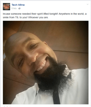 Smile, Spirit, and World: Tech N9ne  5 hrs e  Incase someone needed their spirit lifted tonight! Anywhere in the world, a  smile from T9, to you! Whoever you are. Wholesome rapper (xpost r/wholesomememes