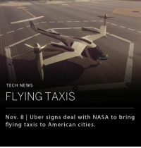 "Memes, Nasa, and News: TECH NEWS  FLYING TAXIS  Nov. 8 | Uber signs deal with NASA to bring  flying taxis to American cities. Uber has inked a partnership with NASA to develop an air traffic management system that allows for low flying taxi vehicles in high density urban areas. Uber plans to have demo flights up and running in Los Angeles by 2020. According to Uber's chief product officer, Jeff Holden, ""UberAir will be performing far more flights on a daily basis than it has ever been done before. Doing this safely and efficiently is going to require a foundational change in airspace management technologies."""