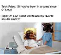 Empire, Been, and Boy: Tech Priest: Sir you've been in a coma since  014.M3'1  Emp. oh boy! T can't Wait to see my favorite  secular empire!
