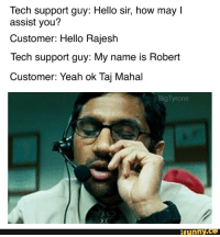 My friend posted this on his Epic Facebook Meme album: Tech support guy: Hello sir, how may l  assist you?  Customer: Hello Rajesh  Tech support guy: My name is Robert  Customer: Yeah ok Taj Mahal  Big Tyrone  funny My friend posted this on his Epic Facebook Meme album