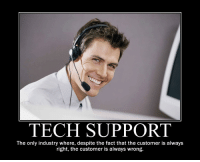 The customer is always....: TECH SUPPORT  The only industry where, despite the fact that the customer is always  right, the customer is always wrong. The customer is always....