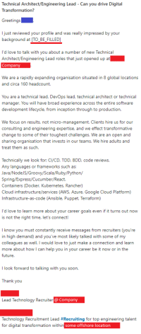 google cloud: Technical Architect/Engineering Lead - Can you drive Digital  Transformation?  Greetings  I just reviewed your profile and was really impressed by your  background at [TO BE_FILLED]  I'd love to talk with you about a number of new Technical  Architect/Engineering Lead roles that just opened up at  Company  We are a rapidly expanding organisation situated in 8 global locations  and circa 160 headcount.  You are a technical lead, DevOps lead, tchal architect or technical  manager. You will have broad experience across the entire software  development lifecycle, from inception through to production.  We focus on results, not micro-management. Clients hire us for our  consulting and engineering expertise, and we effect transformative  change to some of their toughest challenges. We are an open and  sharing organisation that invests in our teams. We hire adults and  treat them as such.  Technically we look for: CI/CD, TDD, BDD, code reviews.  Any languages or frameworks such as:  Java/NodeJS/Groovy/Scala/Ruby/Python/  Spring/Express/Cucumber/React.  Containers (Docker, Kubernetes, Rancher)  Cloud infrastructure/services (AWS, Azure, Google Cloud Platform)  Infrastructure-as-code (Ansible, Puppet, Terraform)  I'd love to learn more about your career goals even if it turns out now  is not the right time, let's connect!  I know you must constantly receive messages from recruiters (you're  in high demand) and you've most likely talked with some of my  colleagues as well. I would love to just make a connection and learn  more about how I can help you in your career be it now or in the  future  I look forward to talking with you soon.  Thank you  Lead Technology Recruiter  @Company  Technology Recruitment Lead #Recruiting for top engineering talent  for digital transformation within  some offshore location