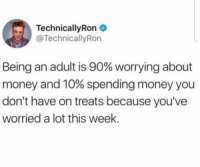 Being an Adult, Dank, and Money: Technical!yRon .  @TechnicallyRon  Being an adult is 90% worrying about  money and 10% spending money you  don't have on treats because you've  worried a lot this week.