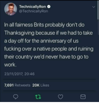 Fucking, Memes, and Thanksgiving: Technical!yRon  TechnicallyRon  In all fairness Brits probably don't do  Thanksgiving because if we had to take  a day off for the anniversary of us  fucking over a native people and ruining  their country we'd never have to go to  work  23/11/2017, 20:46  7,691 Retweets 20K Likes Im British and i agree. via /r/memes https://ift.tt/2TBHXBe