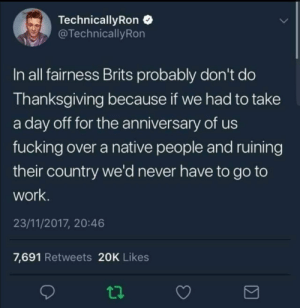 Dank, Fucking, and Memes: Technical!yRon  TechnicallyRon  In all fairness Brits probably don't do  Thanksgiving because if we had to take  a day off for the anniversary of us  fucking over a native people and ruining  their country we'd never have to go to  work  23/11/2017, 20:46  7,691 Retweets 20K Likes Im British and i agree. by The-Dank-Memer MORE MEMES