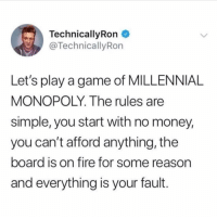 Fire, Funny, and Money: Technical!yRon  @TechnicallyRon  Let's play a game of MILLENNIAL  MONOPOLY. The rules are  simple, you start with no money,  you can't afford anything, the  board is on fire for some reason  and everything is your fault. Sounds about right 😂