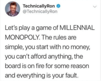 Fire, Money, and Monopoly: Technical!yRon  @TechnicallyRon  Let's play a game of MILLENNIAL  MONOPOLY. The rules are  simple, you start with no money,  you can't afford anything, the  board is on fire for some reason  and everything is your fault.