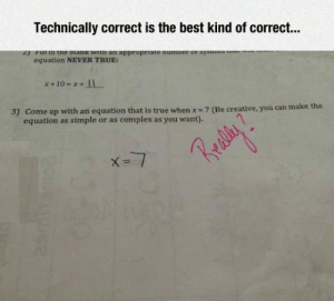 srsfunny:  Well, It's Technically Correct: Technically correct is the best kind of correc.  equation NEVER TRUE:  3) Come up with an equation that is true when x 7 (Be creative, you can make  equation as simple or as complex as you want).  AN  X-1 srsfunny:  Well, It's Technically Correct