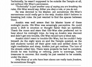 "God, Jedi, and Life: Technically, he wasn't supposed to be outside the Temple at all,  not without Obi-Wan's permission  ""Technically"" is just another way of saying you are breaking the  rules, Obi-Wan would say. Either you obey a rule, or you do not  He was devoted to his Master, yet sometimes Obi-Wan's  earnestness could really get in the way. Anakin didn't believe in  breaking Jedi rules. He just wanted to find the spaces between  them  Anakin was well aware that his Master knew of these  midnight jaunts. Obi-Wan was amazingly perceptive. He could  sense a shift in emotion or  thought faster than an eyeblink  Thank the moon and stars that Obi-Wan also preferred not to  hear about his midnight trips. As long as Anakin was discreet  and didn't get into trouble, Obi-Wan would turn a blind eye  Anakin didn't want to trouble Obi-Wan, but he couldn't help  himself. As the night wore on and the Temple quieted, as the  Jedi students turned off their glow rods and settled down for  night meditation and sleep, Anakin just got restless. The lure of  the streets called him. There were projects he had to complete,  droids he was building or refining, parts to scavenge, rusty  treasures to uncover. But mostly he just needed to be outside,  under the stars  Only those of us who have been slaves can  he sometimes thought.  really taste freedom, gffa:    Way of the Apprentice 