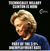 Hillary Clinton, Memes, and True: TECHNICALLY, HILLARY  CLINTON IS NOW  TURNING  POINT USA  PART OF THE 3.9%  UNEMPLOYMENT RATE HAHA! That's Actually True... 🤣