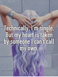 Funny, Taken, and Heart: Technically, I'm single.  But my heart is taken  by someone I can't call  my own.