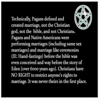 in the first place: Technically, Pagans defined and  created marriage, not the Christian  god, not the bible, and not Christians.  Pagans and Native Americans were  performing marriages (including same sex  marriages) and marriage like ceremonies  (IE: Hand-fastings) before the bible was  even conceived and way before the story of  Eden (over 6000 years ago). Christians have  NO RIGHT to restrict anyone's rights to  marriage. It was never theirs in the first place.