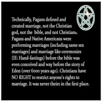 CW Brown: Technically, Pagans defined and  created marriage, not the Christian  god, not the bible, and not Christians.  Pagans and Native Americans were  performing marriages (including same sex  marriages) and marriage like ceremonies  (IE: Hand-fastings) before the bible was  even conceived and way before the story of  Eden (over 6000 years ago). Christians have  NO RIGHT to restrict anyone's rights to  marriage. It was never theirs in the first place. CW Brown
