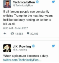 J.K. Rowling to the rescue.: Technically Ron  TechnicallyRon  If all famous people can constantly  criticise Trump for the next four years  he'll be too busy ranting on twitter to  kill us all.  8:36 AM 9 Jan 2017  t 13,683  V 30,183  J K. Rowling  @jk rowling  When a pleasure becomes a duty.  twitter.comITechnicallyRon... J.K. Rowling to the rescue.