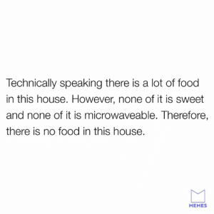 Dank, Food, and Memes: Technically speaking there is a lot of food  in this house. However, none of it is sweet  and none of it is microwaveable. Tnerefore  there is no food in this house.  MEMES The laws of laziness.