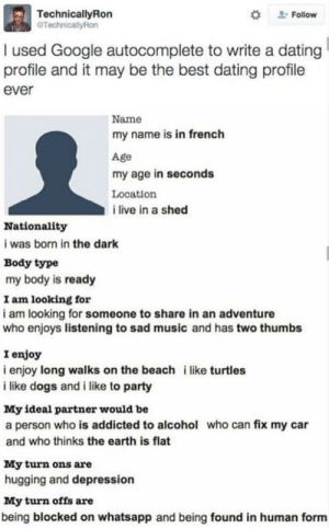 me irl: TechnicallyRon  Follow  I used Google autocomplete to write a dating  profile and it may be the best dating profile  ever  Name  my name is in french  Age  my age in seconds  Location  i live in a shed  Nationality  i was born in the dark  Body type  my body is ready  I am looking for  i am looking for someone to share in an adventure  who enjoys listening to sad music and has two thumbs  I enjoy  i enjoy long walks on the beach i like turtles  i like dogs and i like to party  My ideal partner would be  a person who is addicted to alcohol who can fix my car  and who thinks the earth is flat  My turn ons are  hugging and depression  My turn offs are  being blocked on whatsapp and being found in human form me irl